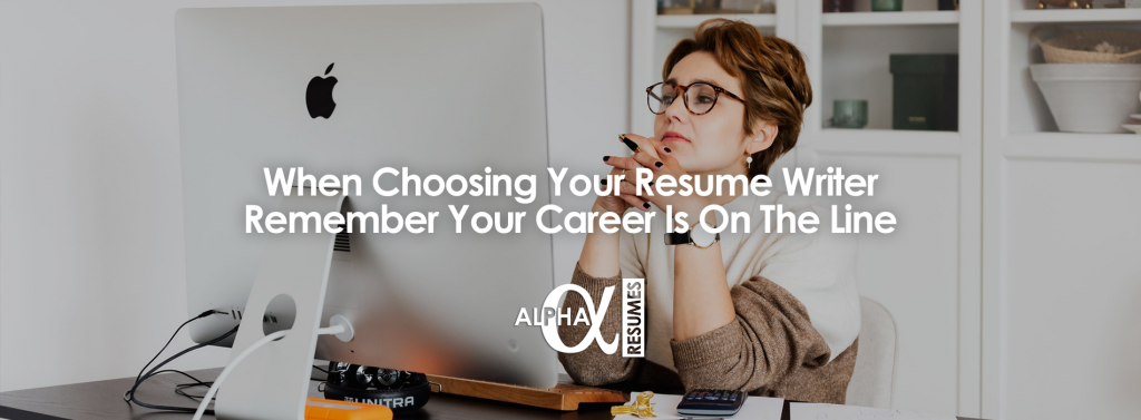 When Choosing Your Resume Writer Remember Your Career Is On The Line